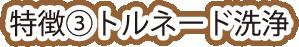 特徴③ トルネード洗浄